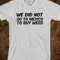 WE DID NOT GO TO MEXICO TO BUY WEED