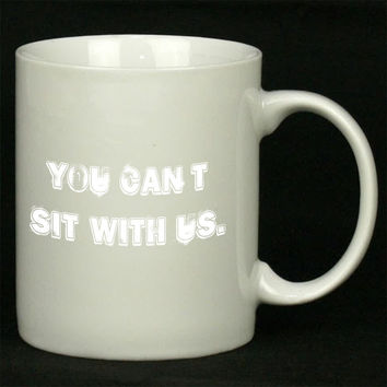 You Can t Sit With Us White For Ceramic Mugs Coffee *