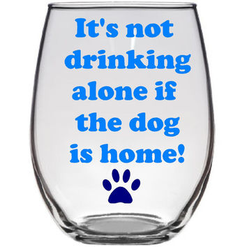 Dog lover wine glass Its not drinking alone if the dog is home with paw print - Vinyl Wine Glass - Large 21oz - Funny Wine -Personalize