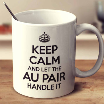 Keep Calm And Let The Au Pair Handle It