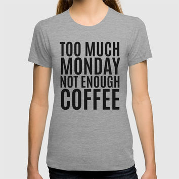 Too Much Monday Not Enough Coffee T-shirt by CreativeAngel