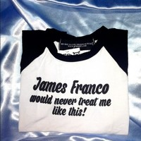 SWEET LORD O'MIGHTY! JAMES FRANCO WOULD NEVER RAGLAN