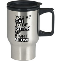 Youve CAT to be KITTEN me right Meow For Stainless Travel Mug *