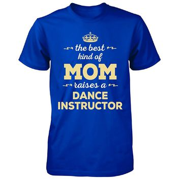 The Best Kind Of Mom Raises A Dance Instructor. T-shirt - Dance Tee
