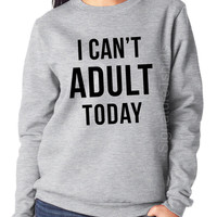I Can't Adult Today. Womens Sweatshirt. Funny Womens sweater. Christmas Gift