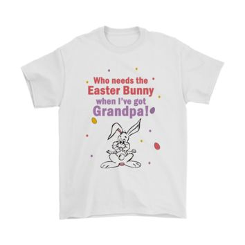 PEAPV4S Who Needs The Easter Bunny When I've Got Grandpa Shirts
