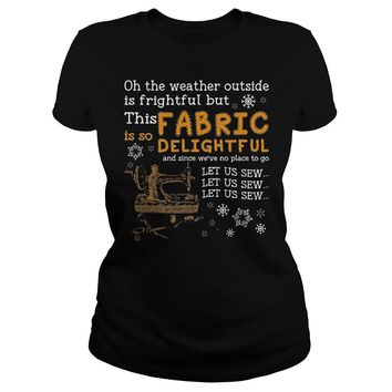 Oh The Weather Outside Is Frightful But This Is So Fabric Delightful Shirt Ladies Tee