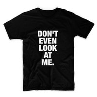 Don't Even Look At Me Unisex Graphic Tshirt, Adult Tshirt, Graphic Tshirt For Men & Women