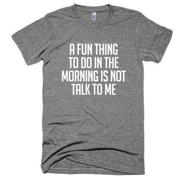 A fun thing to do in the morning is not talk to me, unisex, soft t-shirt, top, American Apparel, workout, funny, adultish, weekend, gift