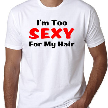 I'm Too Sexy For My Hair - Funny Bald Joke T-Shirt