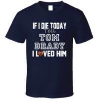 If I Die Tell Tom Brady I Loved Him New England Football T Shirt