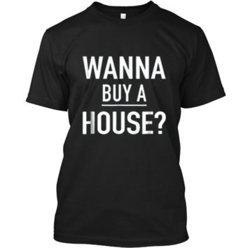 Wanna Buy A House - Popular Real Estate Agent Quote T-Shirt Custom Ultra Cotton