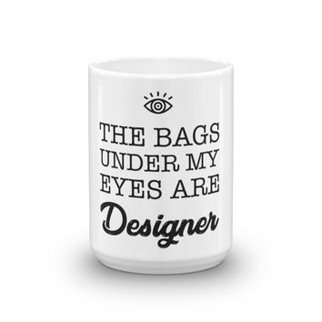 The Bags Under My Eyes Are Designer Funny Mug Gift