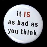 It Is As Bad As You Think - Button Pinback Badge 1 1/2 inch