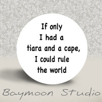 If Only I had a Tiara and a Cape I Could Rule the by BAYMOONSTUDIO