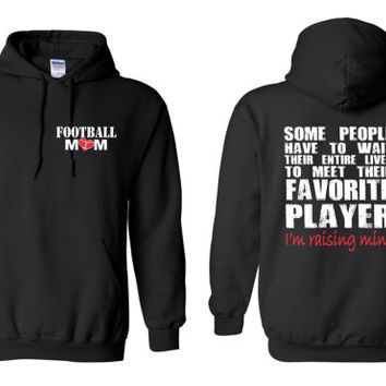 Football Mom, Some People Have to Wait Their Entire Lives To Meet Their Favorite Player, I'm Raising Mine Hoodie