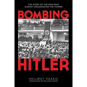 Bombing Hitler: The Story of the Man Who Almost Assassinated the Fhrer