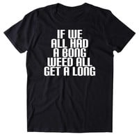 If We All Had A Bong Weed All Get Along Shirt Funny Stoner Marijuana Smoker Blazing Mary Jane 420 Pot Tumblr T-shirt