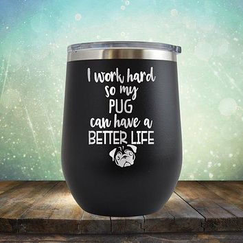 I Work Hard So My Pug Can Have A Better Life - Stemless Wine Cup