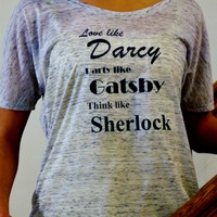 Darcy, Gatsby, Sherlock Womens Shirt.  Love Like Darcy, Party Like Gatsby, Think Like Sherlock. Flowy Womens Top.