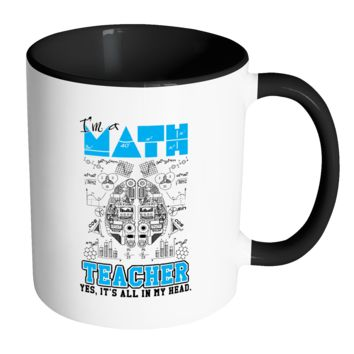 Math Teacher Mug I'm A Math Teacher Yes It's All In My Head - White 11oz Accent Coffee Mugs