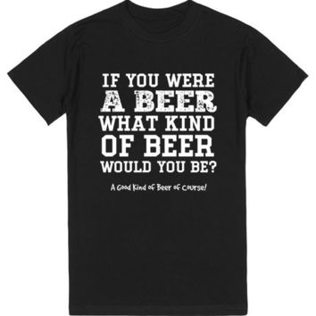 If You Were A Beer What Kind Of Beer Would You Be? | T-Shirt | SKREENED