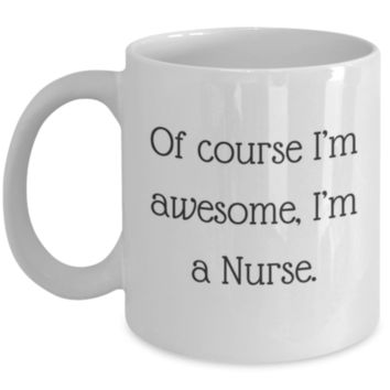 Sarcastic Coffee Mug: Of Course I'm Awesome, I'm A Nurse - Funny Coffee Mug - Perfect Gift for Sibling, Best Friend, Coworker, Roommate, Parent, Cousin - Birthday Gift - Christmas Gift - Gifts For Nurses
