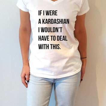 If I were a Kardashian I wouldn't have to deal with this V-Neck T-shirt ultra soft for womens T-shirt  T-shirt funny slogan Christmas gift