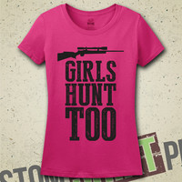 Girls Hunt Too T-Shirt - Tee - Shirt - Funny  - Hunting - Hunting Season - Deer - Buck - Season - Girl Hunter - Hunters - Redneck - Womens
