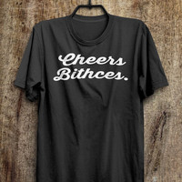 Bitch T Shirt - Cheers bitches tops, rad shirts, tumblr fashion, instagram fashion funny tops, #ootd, #instafashion, #hipster