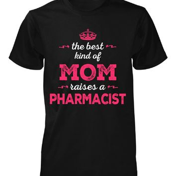 The Best Kind Of Mom Raises A Pharmacist - Unisex Tshirt