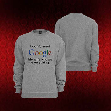 I Don't Need Google My Wife Knows Everything sweater Sweatshirt Crewneck Men or Women Unisex Size