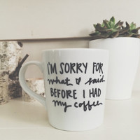 i'm sorry for what i said before i had my coffee hand painted coffee/latte mug. funny mug. birthday gift coffee mug.
