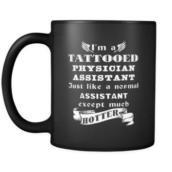 Physician Assistant - I'm a Tattooed Physician Assistant Just like a normal Assistant except much hotter - 11oz Black Mug