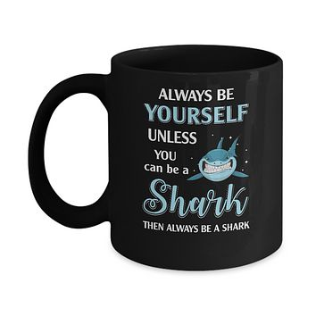 Always Be Yourself Unless You Can Be A Shark Mug
