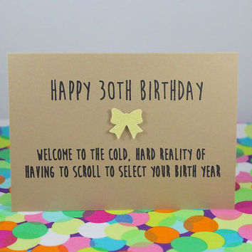 Funny 30th Birthday Card: Happy 30th Birthday - welcome to the cold hard reality of having to scroll to find your birth year. Handmade.