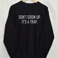 Don't grow up it's a trap Sweater Sweatshirt Top Tumblr Fashion Funny Slogan Dope Jumper