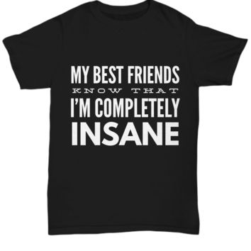 My Best Friends Know That I'm Completely Insane Shirt