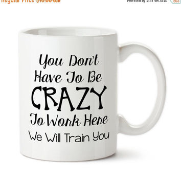Coffee Mug, You Don't Have To Be Crazy To Work Here We Will Train You, Funny Work Mug, Funny Office Mug,