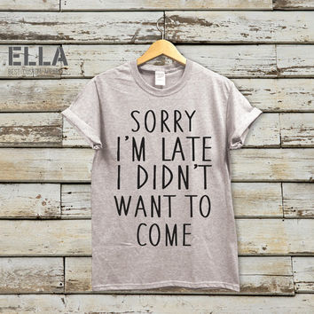 Sorry I'm Late I Didn't Want to Come Relaxed shirt - Layering Slogan - Tshirt for Her - Unisex t-shirt