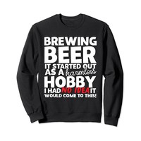 Brewing Beer It Started Out As A Harmless Hobby Sweatshirt