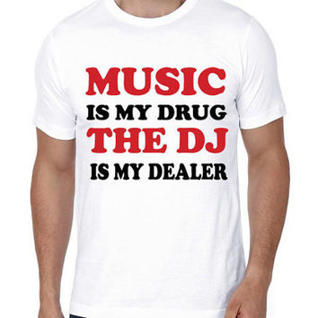 Music Is My Drug The DJ Is My Dealer T-Shirt | Men T-shirts | Cool T-shirts | Cotton T-Shirts