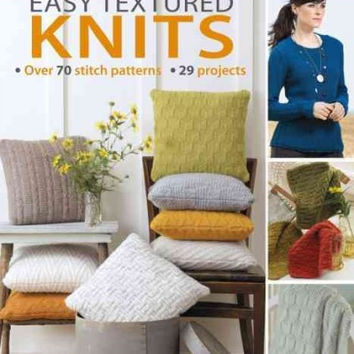 Easy Textured Knits: Over 70 Stitch Patterns. 29 Projects. the Ultimate Stitch Reference Guide
