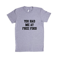 You Had Me At Free Food Foods Eat Eating Hunger Hungry Funny No Charge Paying Money College Teenagers Unisex Adult T Shirt SGAL3 Women's Shirt