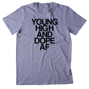 Young High And Dope Af Shirt Funny Weed Stoner Marijuana Smoker Mary Jane Blazing 420 Pot Tumblr T-shirt