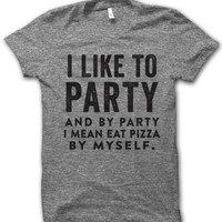 I Like To Party And By Party I Mean Eat Pizza By Myself