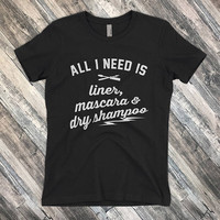 All I Need is Liner Mascara and Dry Shampoo T-Shirt for Women who Hustle Hard and Make Shit Happen | Shirt Mens Ladies Voodoo Vandals VV-41