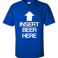 Insert BEER Here Awesome Graphic T Shirt For the Masses Great College Drinking Tee Beer Drinkers T Shirt Unisex & Mens Womans Sizes