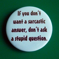 If You Don't Want A Sarcastic Answer Don't Ask A Stupid Question Pinback Button Badge Pin