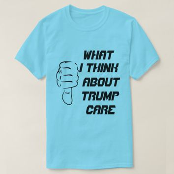 What I think about trumpcare T-Shirt